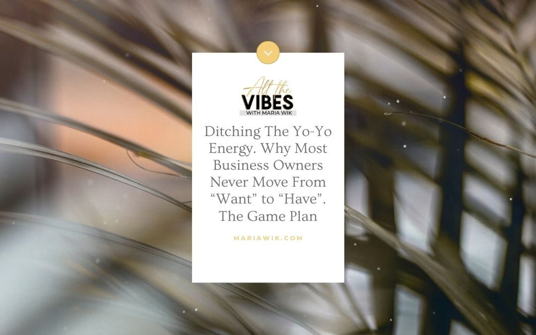 """Ditching The Yo-Yo Energy. Why Most Business Owners Never Move From """"Want"""" to """"Have"""". The Game Plan"""